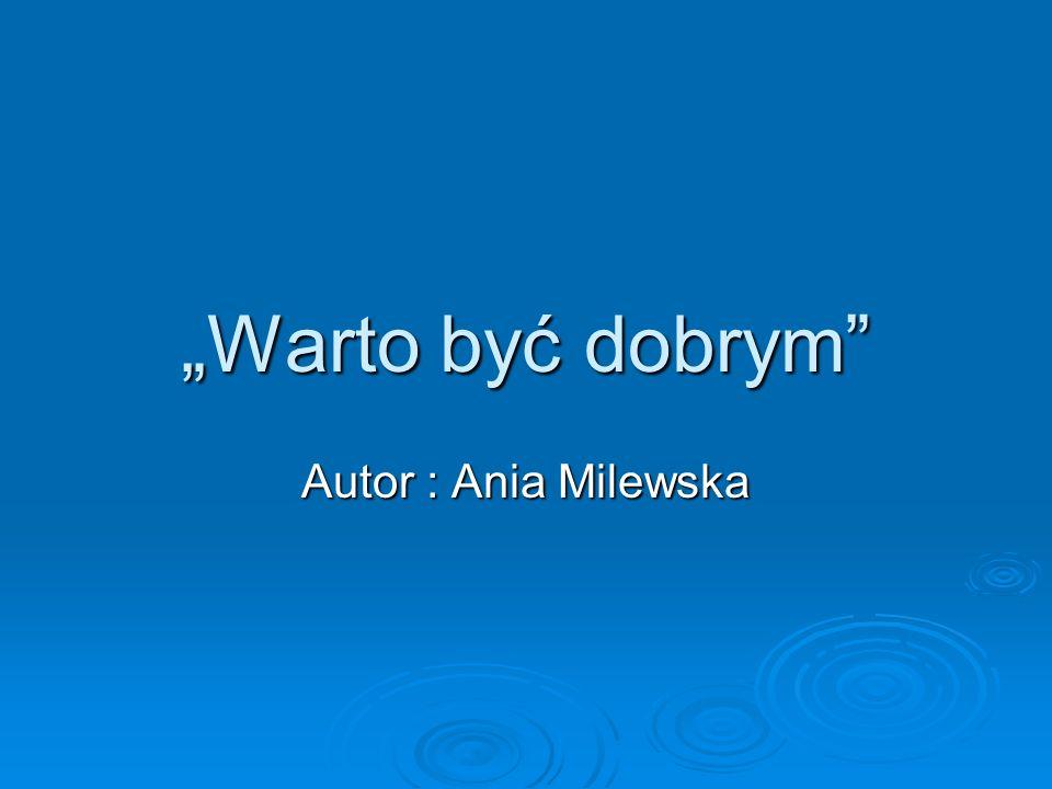 Warto być dobrym Autor : Ania Milewska