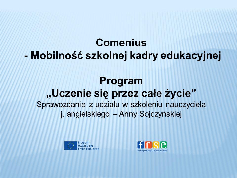 Comenius - Mobilność szkolnej kadry edukacyjnej Program Uczenie się przez całe życie Sprawozdanie z udziału w szkoleniu nauczyciela j. angielskiego –