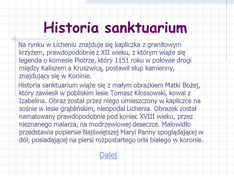 Historia sanktuarium Na rynku w Licheniu znajduje się kapliczka z granitowym krzyżem, prawdopodobnie z XII wieku, z którym wiąże się legenda o komesie Piotrze, który 1151 roku w połowie drogi między Kaliszem a Kruszwicą, postawił słup kamienny, znajdujący się w Koninie.