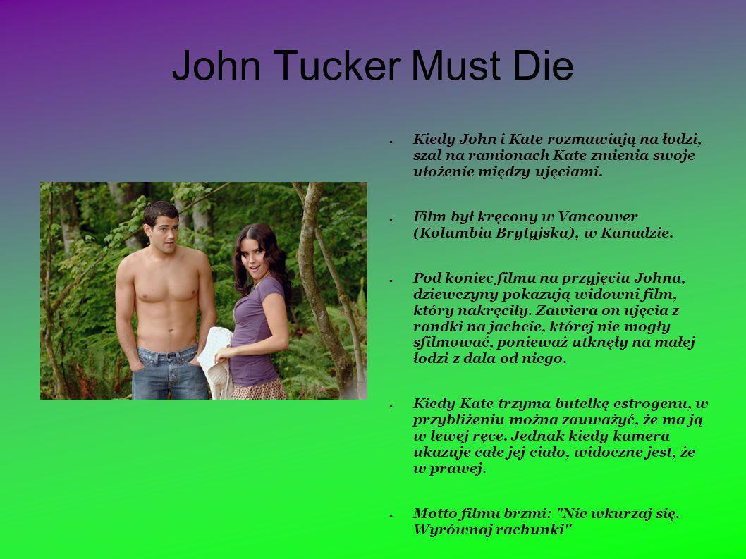 John Tucker Must Die Kiedy John i Kate rozmawiają na łodzi, szal na ramionach Kate zmienia swoje ułożenie między ujęciami. Film był kręcony w Vancouve