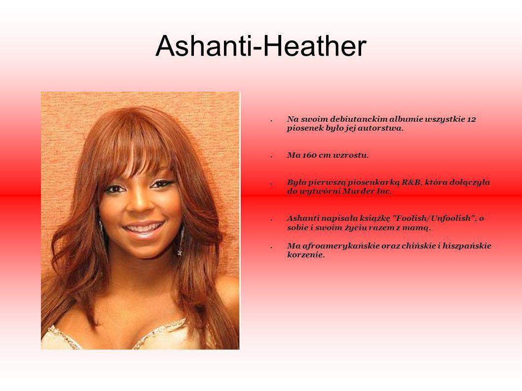 Ashanti-Heather Na swoim debiutanckim albumie wszystkie 12 piosenek było jej autorstwa. Ma 160 cm wzrostu. Była pierwszą piosenkarką R&B, która dołącz
