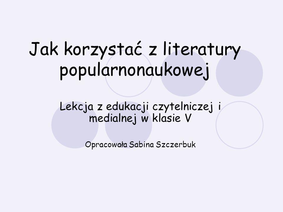 Jak korzystać z literatury popularnonaukowej Lekcja z edukacji czytelniczej i medialnej w klasie V Opracowała Sabina Szczerbuk