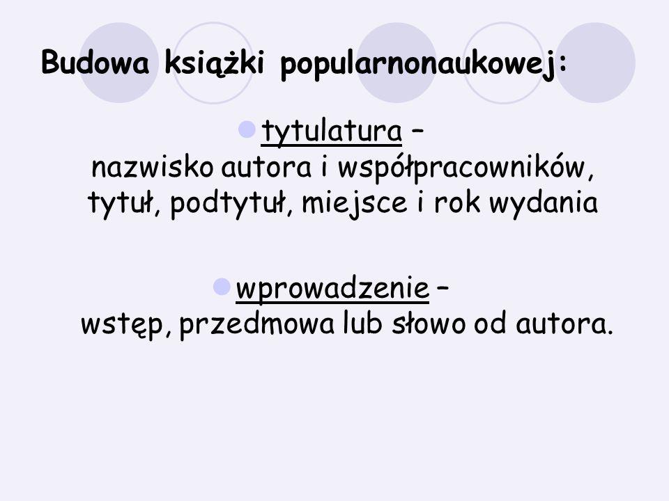 Budowa książki popularnonaukowej: tytulatura – nazwisko autora i współpracowników, tytuł, podtytuł, miejsce i rok wydania wprowadzenie – wstęp, przedm