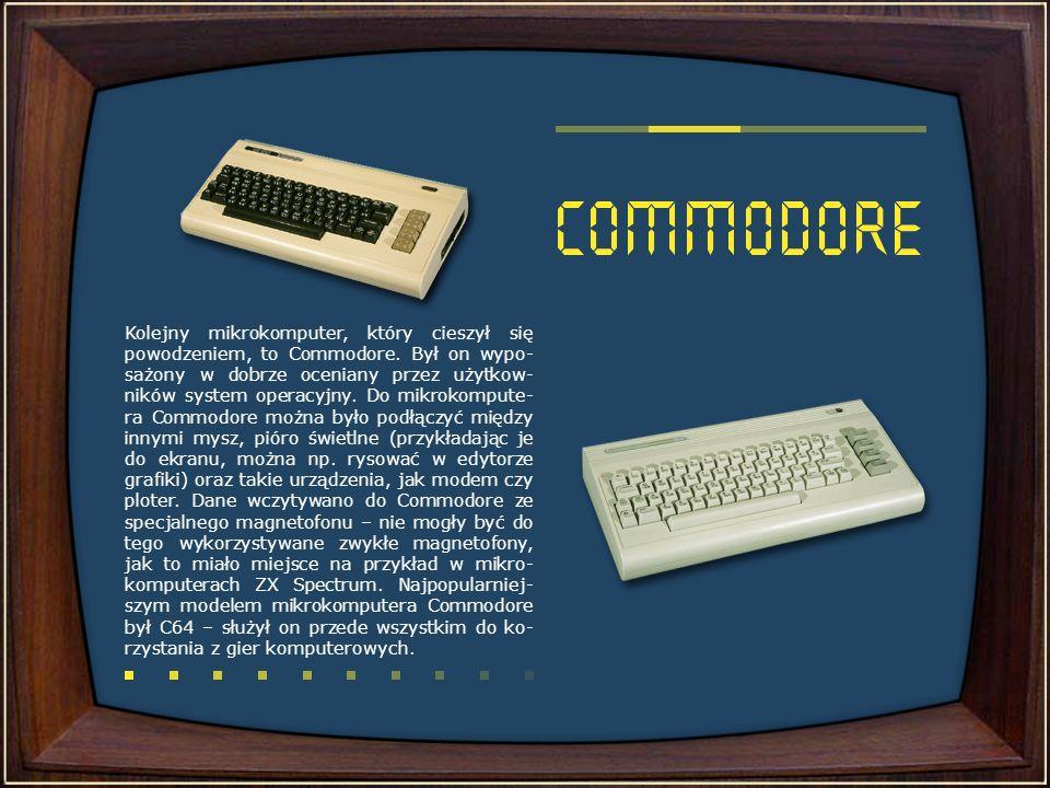 Kolejny mikrokomputer, który cieszył się powodzeniem, to Commodore. Był on wypo- sażony w dobrze oceniany przez użytkow- ników system operacyjny. Do m
