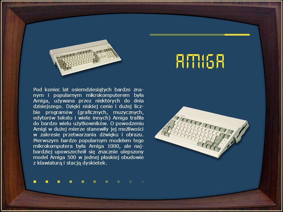 Pod koniec lat osiemdziesiątych bardzo zna- nym i popularnym mikrokomputerem była Amiga, używana przez niektórych do dnia dzisiejszego. Dzięki niskiej