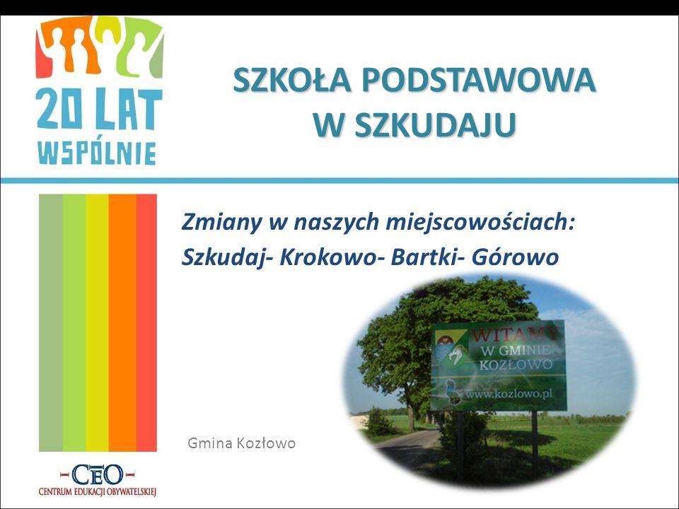 SZKOŁA PODSTAWOWA W SZKUDAJU Zmiany w naszych miejscowościach: Szkudaj- Krokowo- Bartki- Górowo Gmina Kozłowo