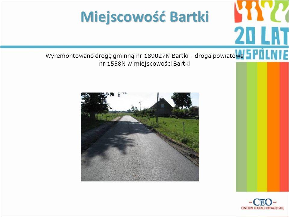 Miejscowość Bartki Wyremontowano drogę gminną nr 189027N Bartki - droga powiatowa nr 1558N w miejscowości Bartki