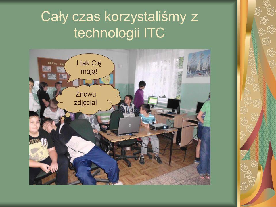 Cały czas korzystaliśmy z technologii ITC Znowu zdjęcia! I tak Cię mają!
