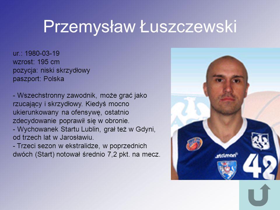 Przemysław Łuszczewski ur.: 1980-03-19 wzrost: 195 cm pozycja: niski skrzydłowy paszport: Polska - Wszechstronny zawodnik, może grać jako rzucający i