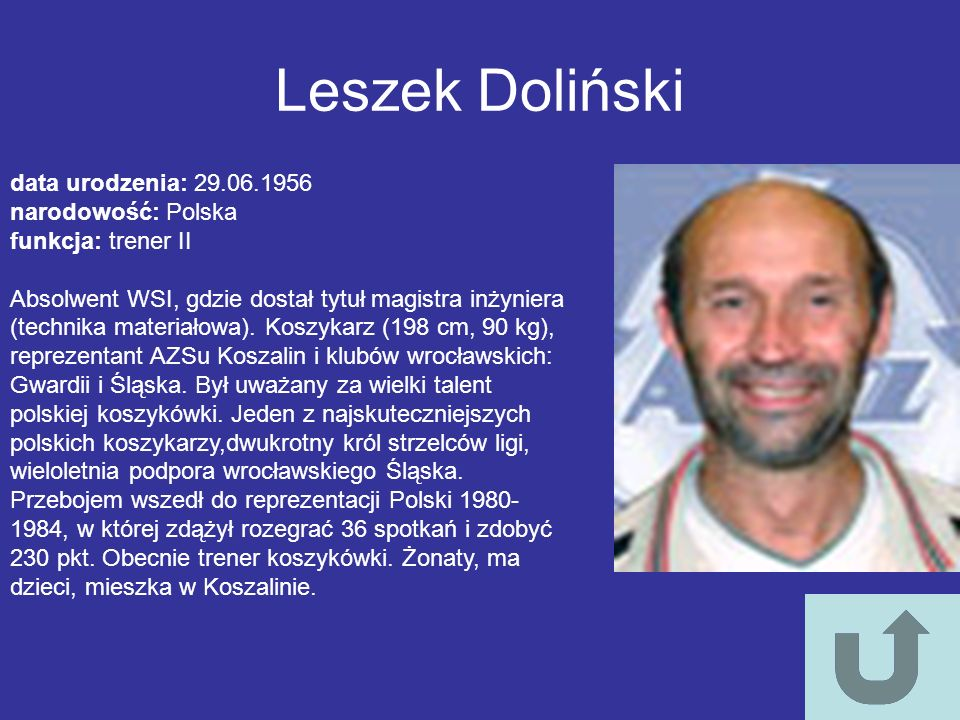 Leszek Doliński data urodzenia: 29.06.1956 narodowość: Polska funkcja: trener II Absolwent WSI, gdzie dostał tytuł magistra inżyniera (technika materi