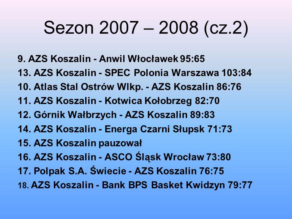 Sezon 2007 – 2008 (cz.2) 9. AZS Koszalin - Anwil Włocławek 95:65 13. AZS Koszalin - SPEC Polonia Warszawa 103:84 10. Atlas Stal Ostrów Wlkp. - AZS Kos