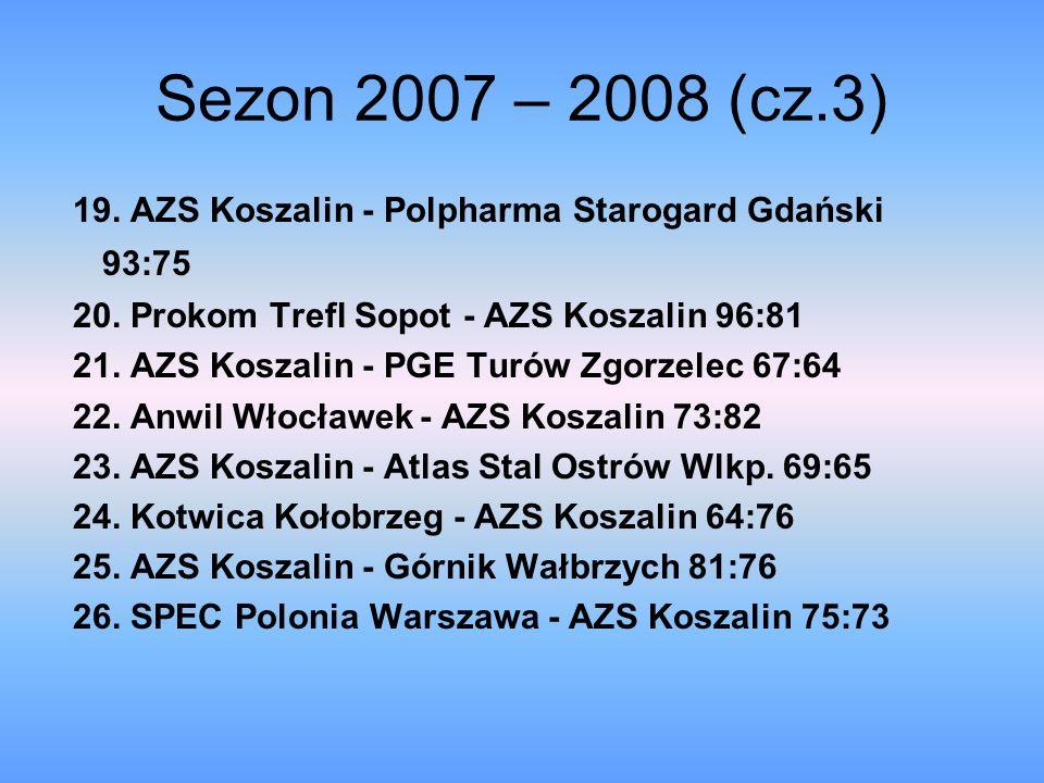 Sezon 2007 – 2008 (cz.3) 19. AZS Koszalin - Polpharma Starogard Gdański 93:75 20. Prokom Trefl Sopot - AZS Koszalin 96:81 21. AZS Koszalin - PGE Turów
