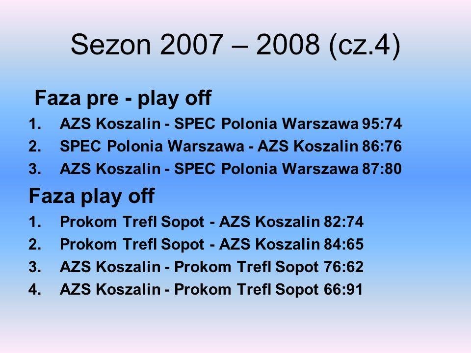 Sezon 2007 – 2008 (cz.4) Faza pre - play off 1.AZS Koszalin - SPEC Polonia Warszawa 95:74 2.SPEC Polonia Warszawa - AZS Koszalin 86:76 3.AZS Koszalin