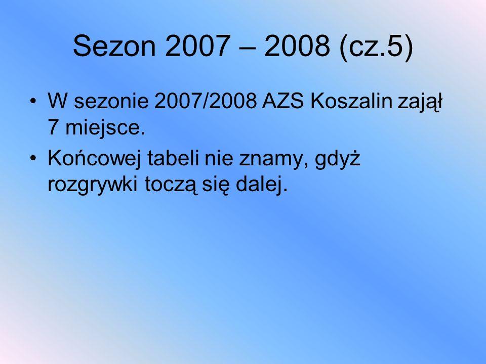 Sezon 2007 – 2008 (cz.5) W sezonie 2007/2008 AZS Koszalin zajął 7 miejsce. Końcowej tabeli nie znamy, gdyż rozgrywki toczą się dalej.