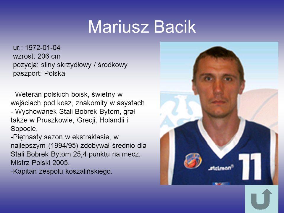 Mariusz Bacik ur.: 1972-01-04 wzrost: 206 cm pozycja: silny skrzydłowy / środkowy paszport: Polska - Weteran polskich boisk, świetny w wejściach pod k