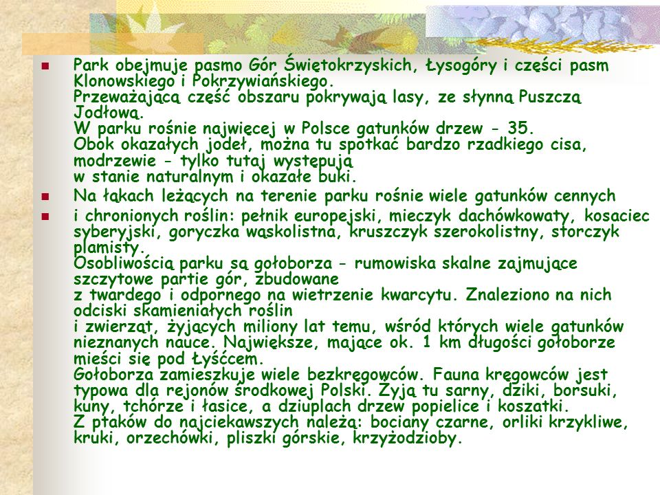 Park obejmuje pasmo Gór Świętokrzyskich, Łysogóry i części pasm Klonowskiego i Pokrzywiańskiego. Przeważającą część obszaru pokrywają lasy, ze słynną