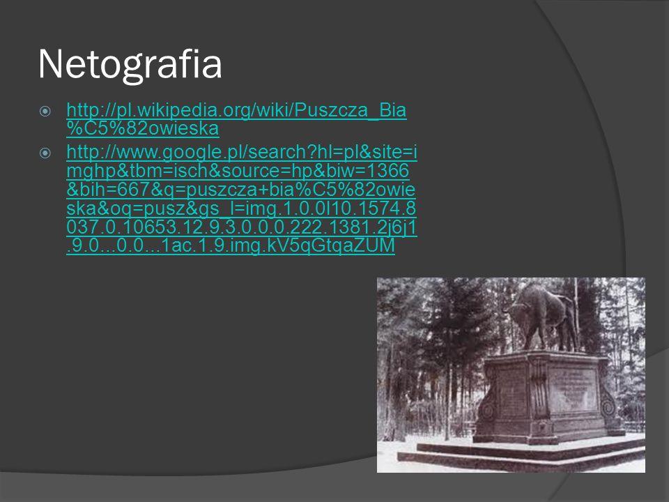 Netografia http://pl.wikipedia.org/wiki/Puszcza_Bia %C5%82owieska http://pl.wikipedia.org/wiki/Puszcza_Bia %C5%82owieska http://www.google.pl/search?hl=pl&site=i mghp&tbm=isch&source=hp&biw=1366 &bih=667&q=puszcza+bia%C5%82owie ska&oq=pusz&gs_l=img.1.0.0l10.1574.8 037.0.10653.12.9.3.0.0.0.222.1381.2j6j1.9.0...0.0...1ac.1.9.img.kV5qGtqaZUM http://www.google.pl/search?hl=pl&site=i mghp&tbm=isch&source=hp&biw=1366 &bih=667&q=puszcza+bia%C5%82owie ska&oq=pusz&gs_l=img.1.0.0l10.1574.8 037.0.10653.12.9.3.0.0.0.222.1381.2j6j1.9.0...0.0...1ac.1.9.img.kV5qGtqaZUM