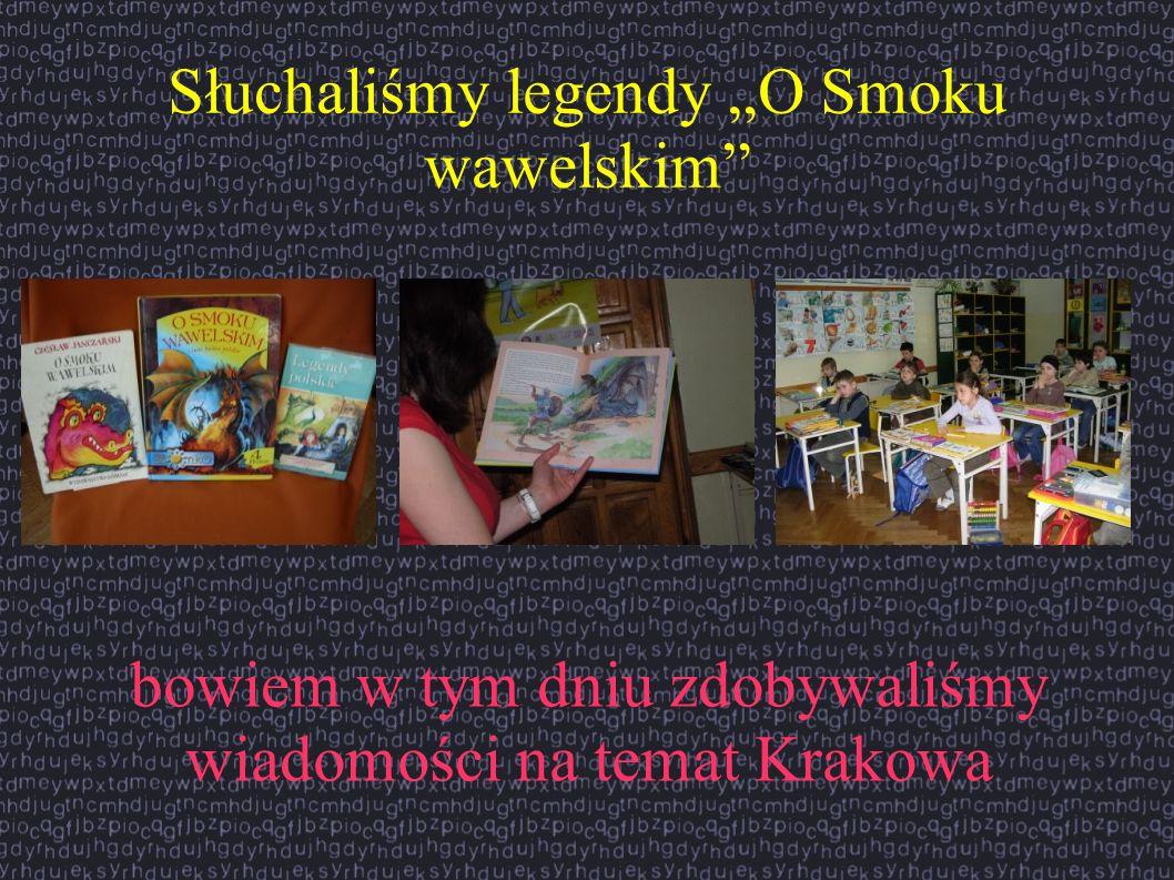 Słuchaliśmy legendy O Smoku wawelskim bowiem w tym dniu zdobywaliśmy wiadomości na temat Krakowa