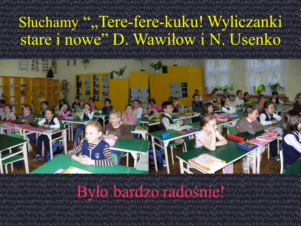 Słuchamy Tere-fere-kuku! Wyliczanki stare i nowe D. Wawiłow i N. Usenko Było bardzo radośnie!