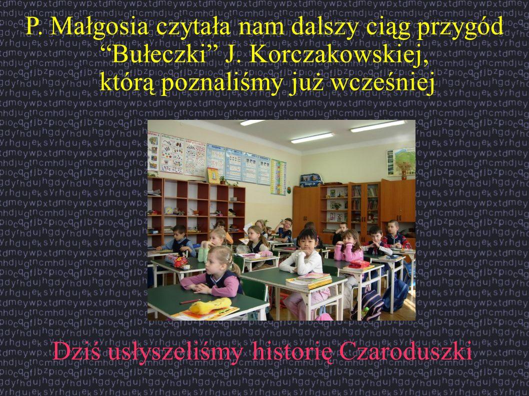P. Małgosia czytała nam dalszy ciąg przygód Bułeczki J. Korczakowskiej, którą poznaliśmy już wcześniej Dziś usłyszeliśmy historię Czaroduszki