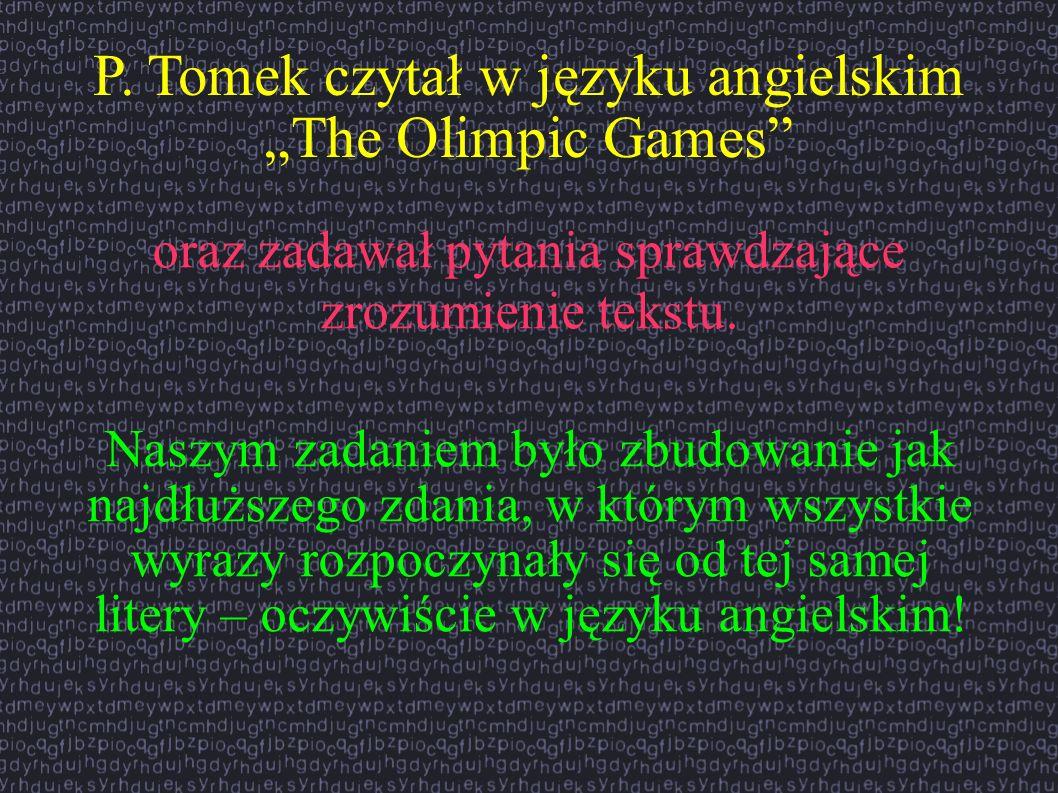 P. Tomek czytał w języku angielskim The Olimpic Games oraz zadawał pytania sprawdzające zrozumienie tekstu. Naszym zadaniem było zbudowanie jak najdłu