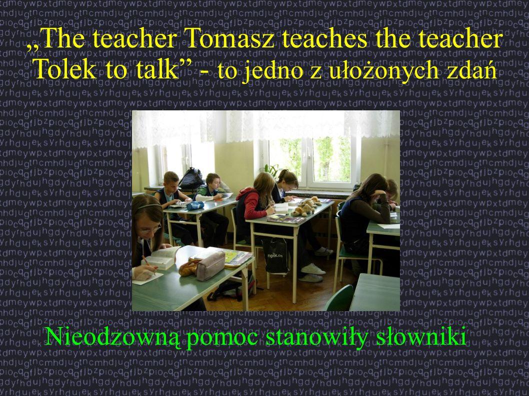 The teacher Tomasz teaches the teacher Tolek to talk - to jedno z ułożonych zdań Nieodzowną pomoc stanowiły słowniki