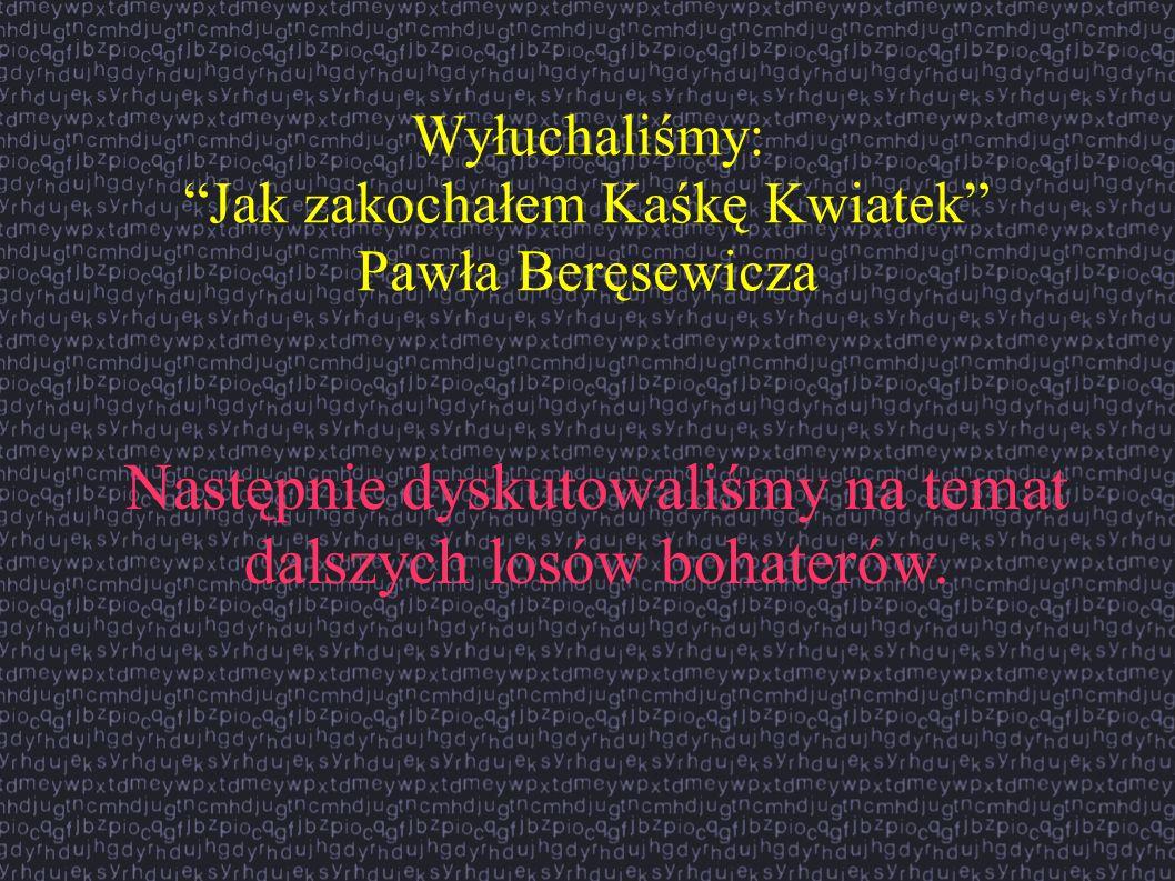 Wyłuchaliśmy: Jak zakochałem Kaśkę Kwiatek Pawła Beręsewicza Następnie dyskutowaliśmy na temat dalszych losów bohaterów.