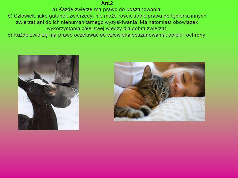 Art.2 a) Każde zwierzę ma prawo do poszanowania. b) Człowiek, jako gatunek zwierzęcy, nie może rościć sobie prawa do tępienia innych zwierząt ani do i