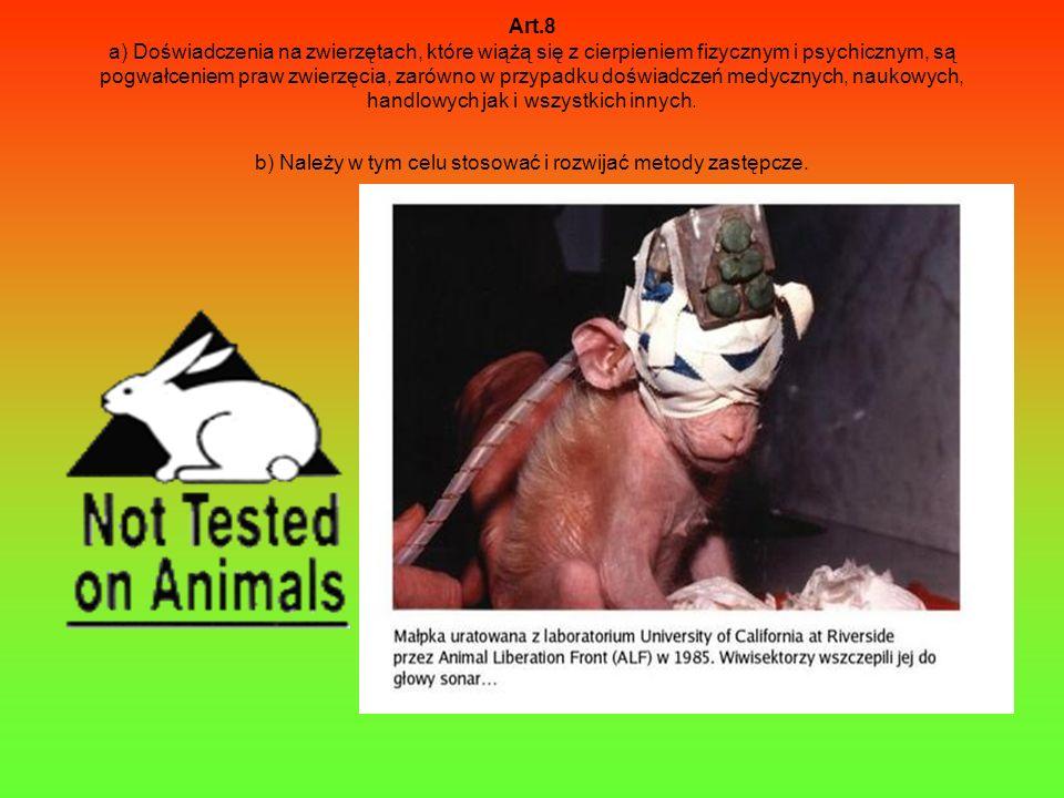 Art.8 a) Doświadczenia na zwierzętach, które wiążą się z cierpieniem fizycznym i psychicznym, są pogwałceniem praw zwierzęcia, zarówno w przypadku doświadczeń medycznych, naukowych, handlowych jak i wszystkich innych.