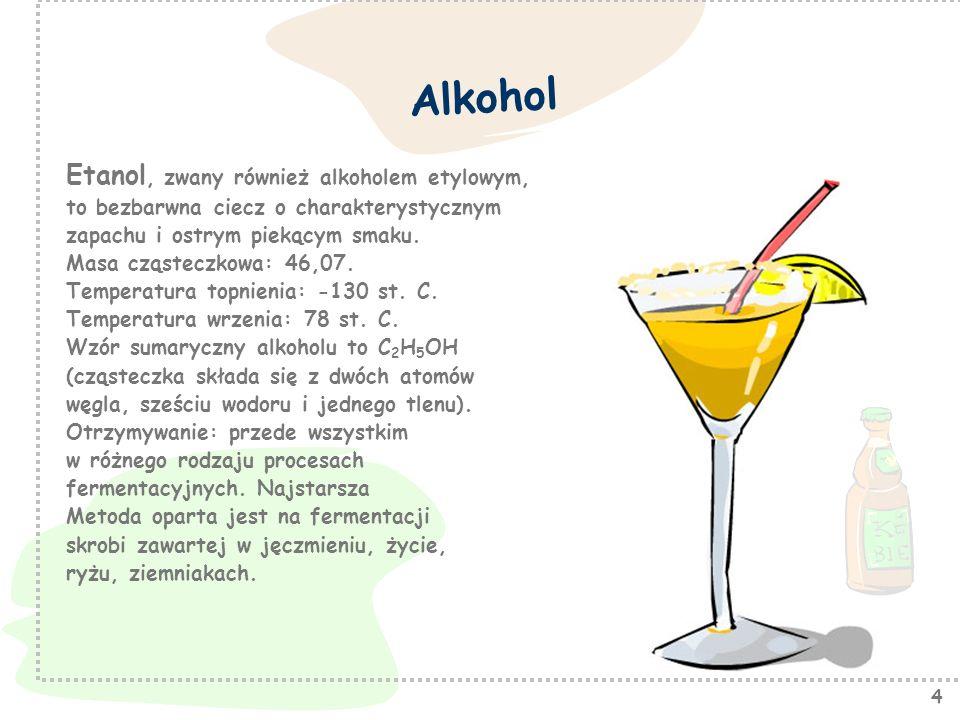 4 Alkohol Etanol, zwany również alkoholem etylowym, to bezbarwna ciecz o charakterystycznym zapachu i ostrym piekącym smaku. Masa cząsteczkowa: 46,07.