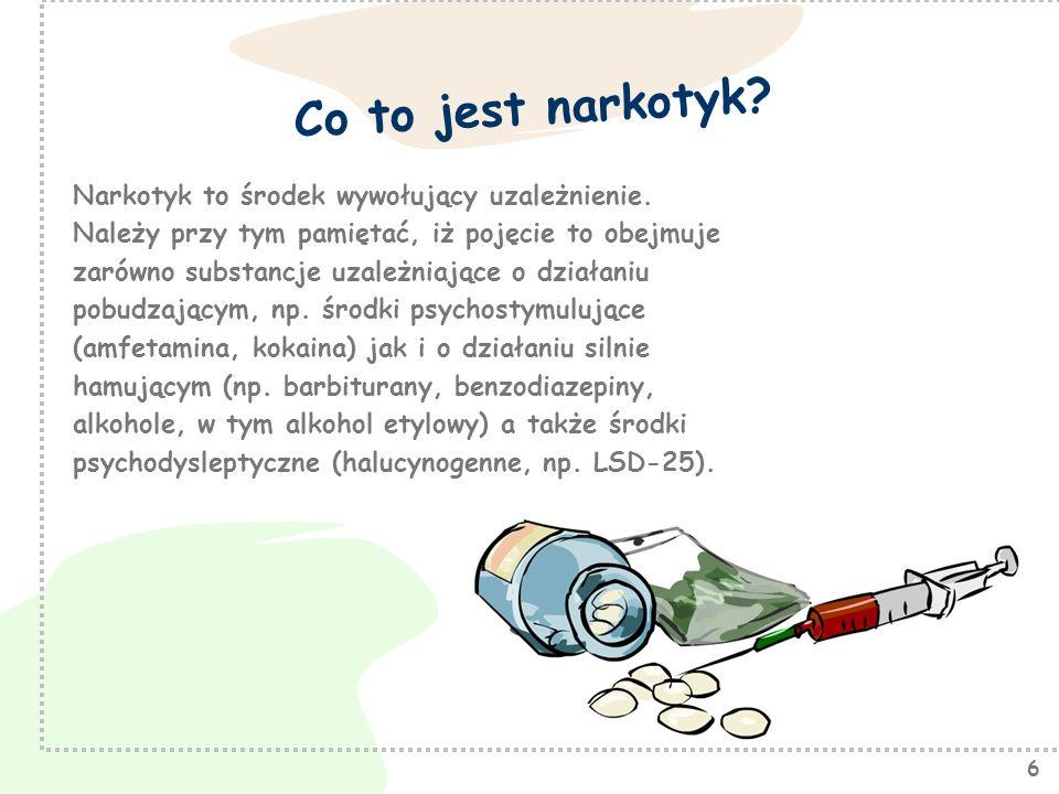 6 Co to jest narkotyk? Narkotyk to środek wywołujący uzależnienie. Należy przy tym pamiętać, iż pojęcie to obejmuje zarówno substancje uzależniające o