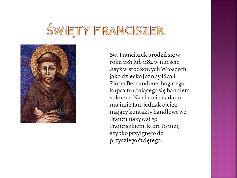 Św. Franciszek urodził się w roku 1181 lub 1182 w mieście Asyż w środkowych Włoszech jako dziecko Joanny Pica i Piotra Bernandone, bogatego kupca trud