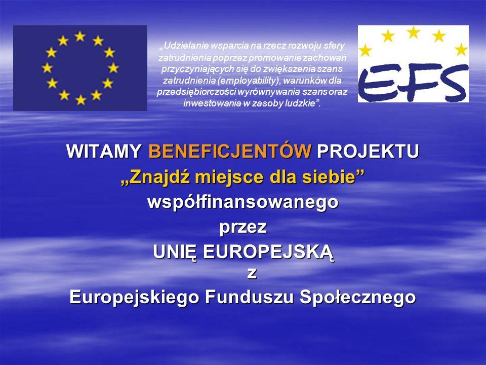 WITAMY BENEFICJENTÓW PROJEKTU Znajdź miejsce dla siebie współfinansowanegoprzez UNIĘ EUROPEJSKĄ z Europejskiego Funduszu Społecznego Udzielanie wsparcia na rzecz rozwoju sfery zatrudnienia poprzez promowanie zachowań przyczyniających się do zwiększenia szans zatrudnienia (employability), warunków dla przedsiębiorczości wyrównywania szans oraz inwestowania w zasoby ludzkie.