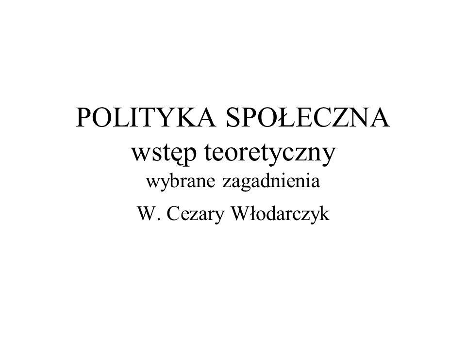 POLITYKA SPOŁECZNA wstęp teoretyczny wybrane zagadnienia W. Cezary Włodarczyk