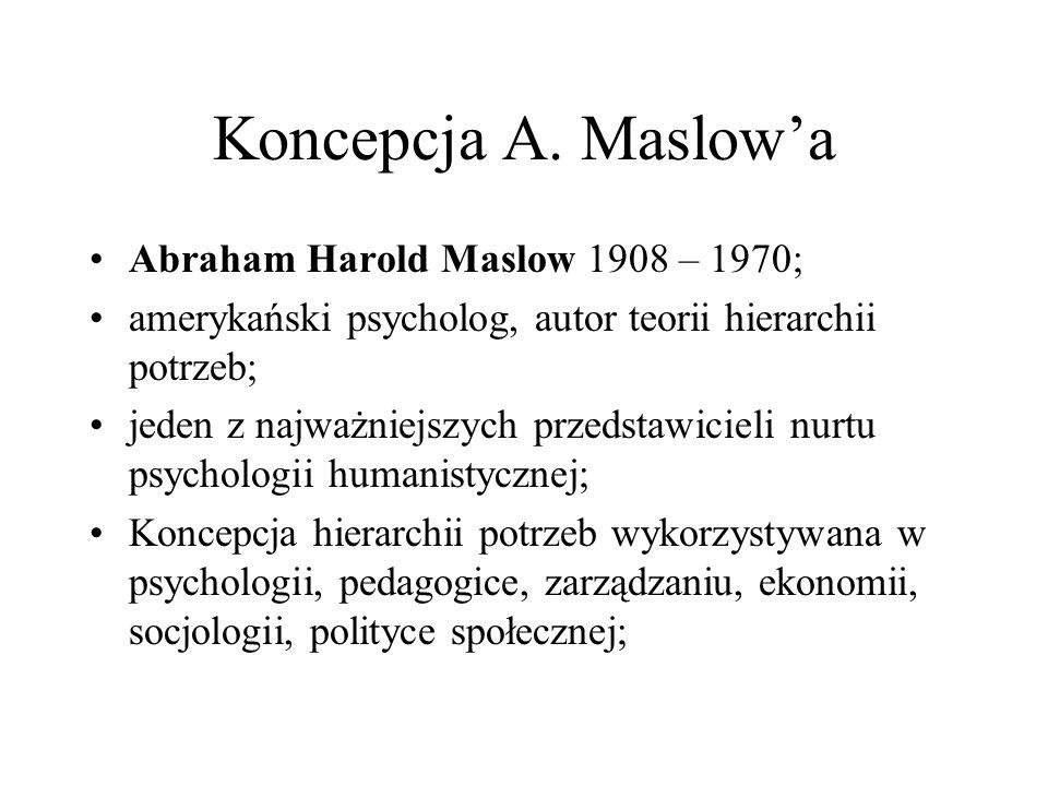 Koncepcja A. Maslowa Abraham Harold Maslow 1908 – 1970; amerykański psycholog, autor teorii hierarchii potrzeb; jeden z najważniejszych przedstawiciel