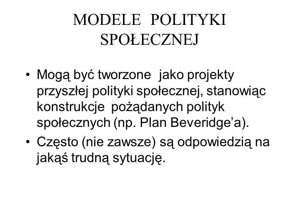 MODELE POLITYKI SPOŁECZNEJ Mogą być tworzone jako projekty przyszłej polityki społecznej, stanowiąc konstrukcje pożądanych polityk społecznych (np. Pl