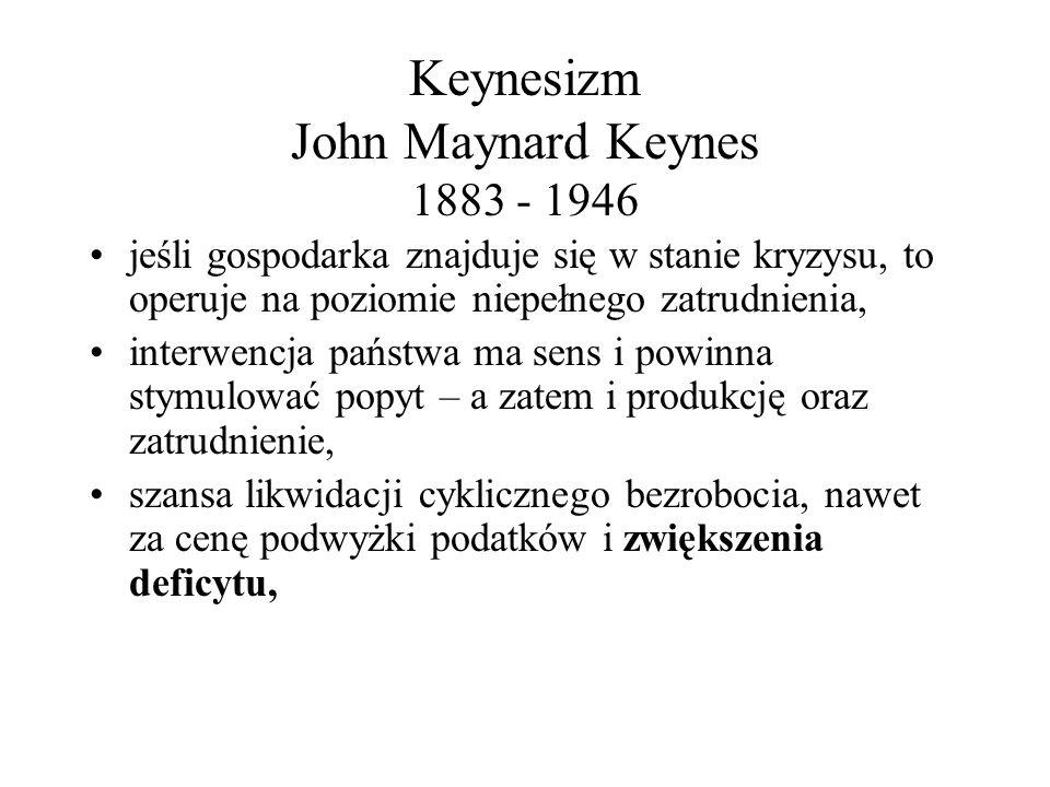 Keynesizm John Maynard Keynes 1883 - 1946 jeśli gospodarka znajduje się w stanie kryzysu, to operuje na poziomie niepełnego zatrudnienia, interwencja
