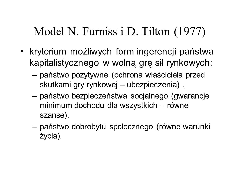 Model N. Furniss i D. Tilton (1977) kryterium możliwych form ingerencji państwa kapitalistycznego w wolną grę sił rynkowych: –państwo pozytywne (ochro