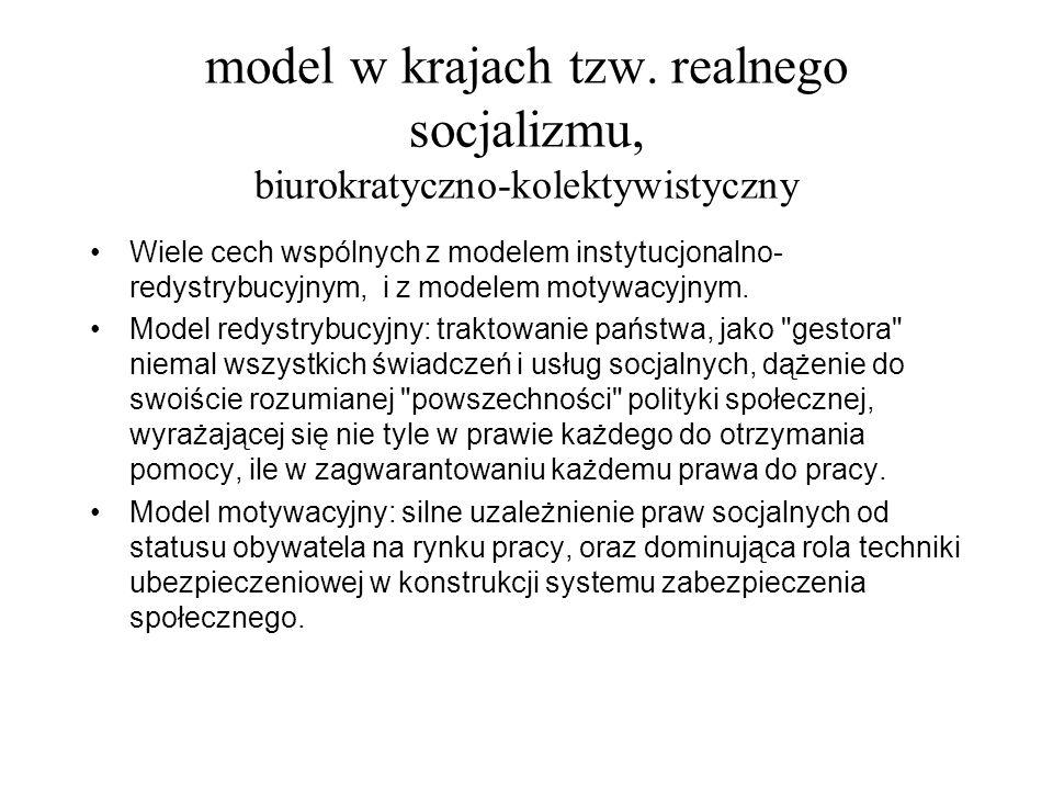 model w krajach tzw. realnego socjalizmu, biurokratyczno-kolektywistyczny Wiele cech wspólnych z modelem instytucjonalno- redystrybucyjnym, i z modele