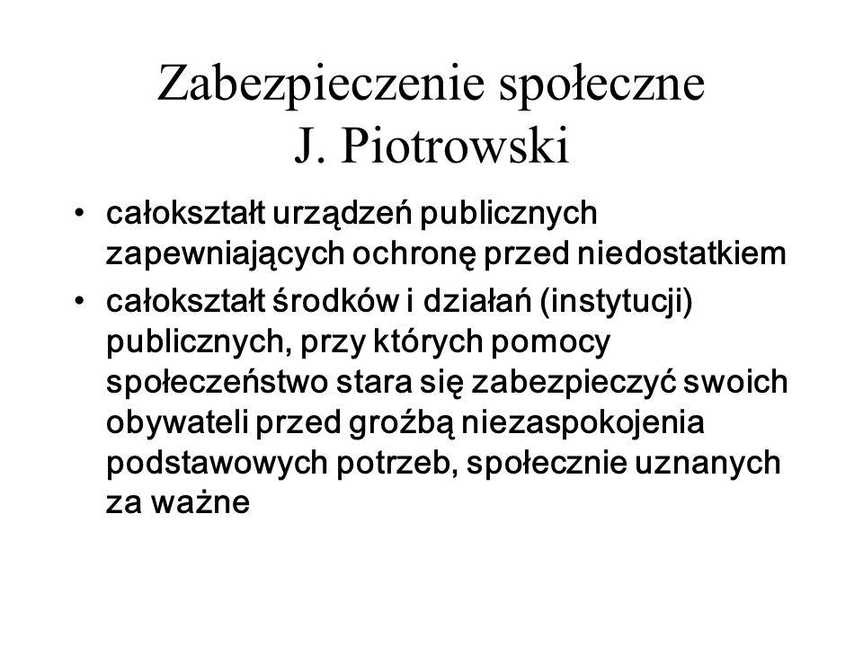 Zabezpieczenie społeczne J. Piotrowski całokształt urządzeń publicznych zapewniających ochronę przed niedostatkiem całokształt środków i działań (inst