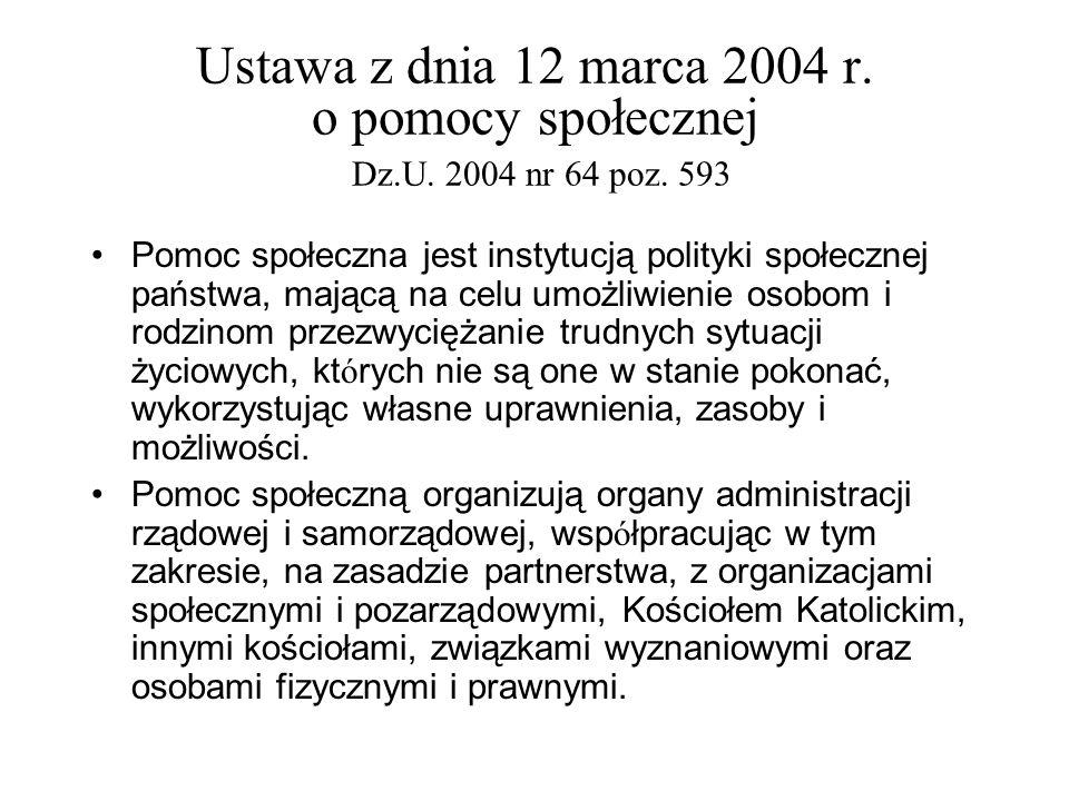 Ustawa z dnia 12 marca 2004 r. o pomocy społecznej Dz.U. 2004 nr 64 poz. 593 Pomoc społeczna jest instytucją polityki społecznej państwa, mającą na ce