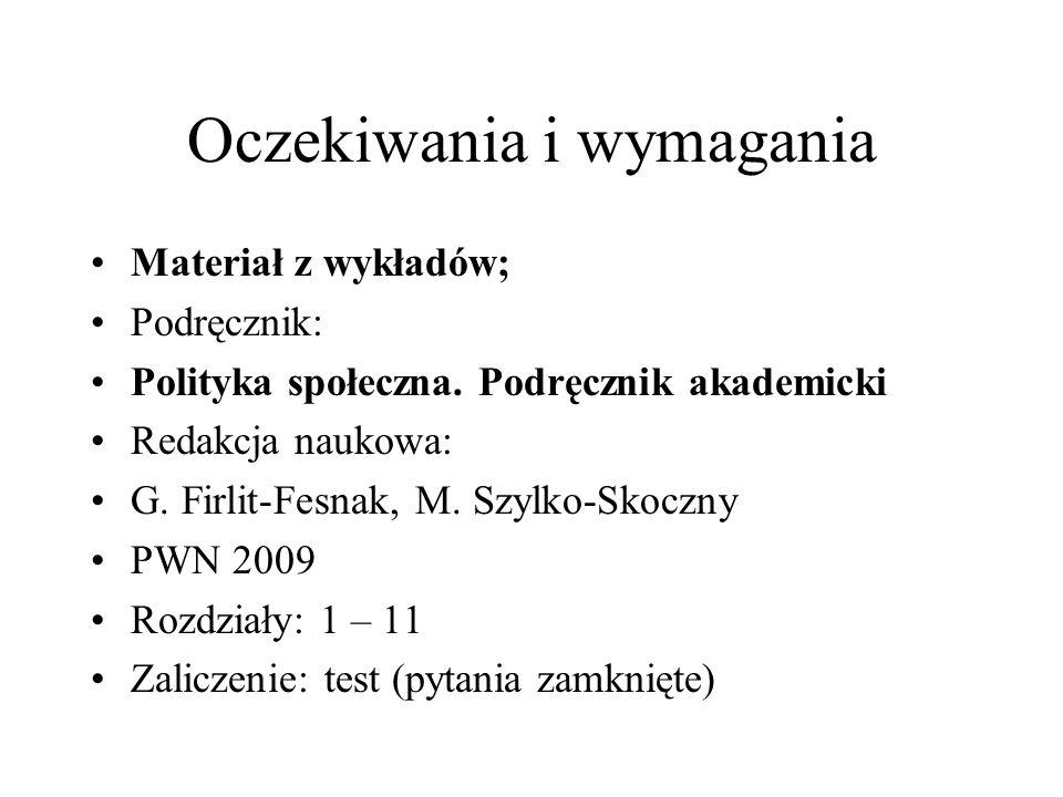 Oczekiwania i wymagania Materiał z wykładów; Podręcznik: Polityka społeczna. Podręcznik akademicki Redakcja naukowa: G. Firlit-Fesnak, M. Szylko-Skocz