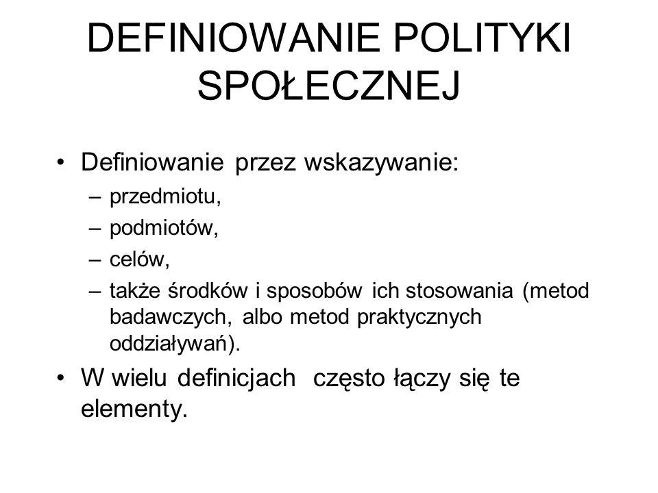 DEFINIOWANIE POLITYKI SPOŁECZNEJ Definiowanie przez wskazywanie: –przedmiotu, –podmiotów, –celów, –także środków i sposobów ich stosowania (metod bada