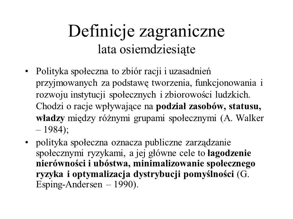 Definicje zagraniczne lata osiemdziesiąte Polityka społeczna to zbiór racji i uzasadnień przyjmowanych za podstawę tworzenia, funkcjonowania i rozwoju