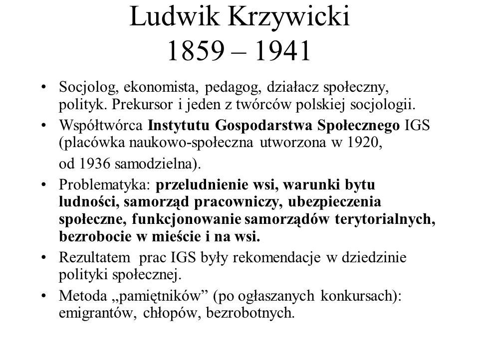 Ludwik Krzywicki 1859 – 1941 Socjolog, ekonomista, pedagog, działacz społeczny, polityk. Prekursor i jeden z twórców polskiej socjologii. Współtwórca
