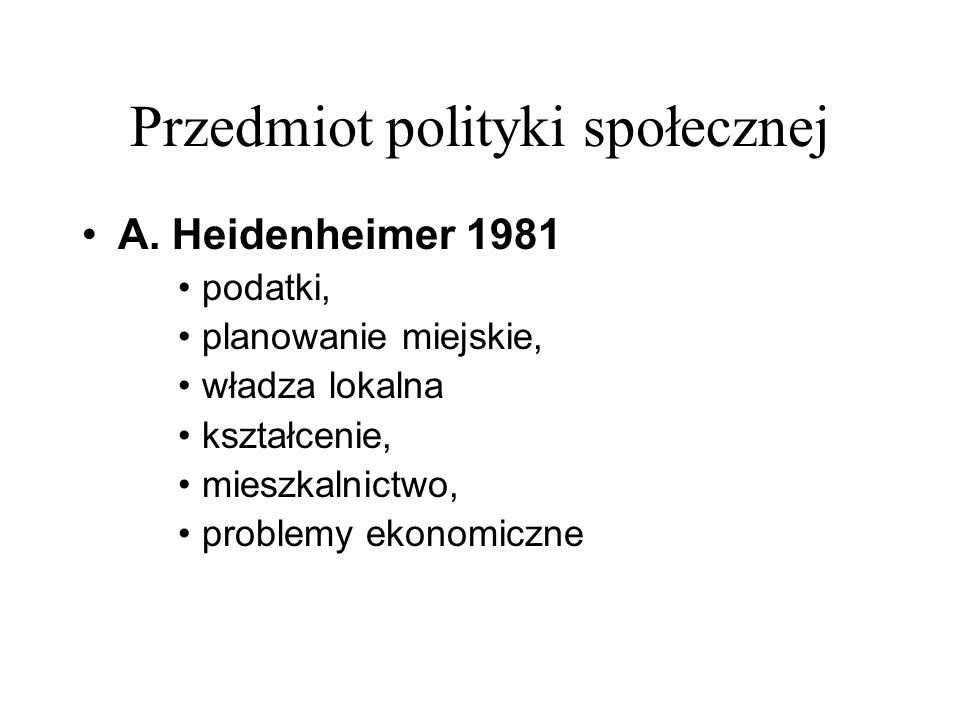Przedmiot polityki społecznej A. Heidenheimer 1981 podatki, planowanie miejskie, władza lokalna kształcenie, mieszkalnictwo, problemy ekonomiczne