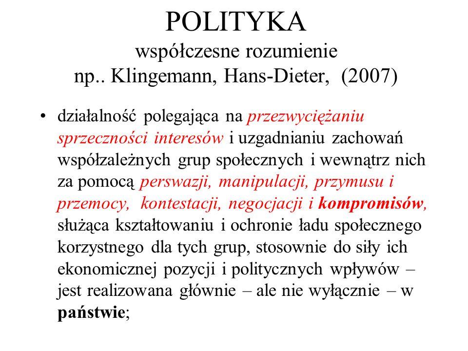 POLITYKA współczesne rozumienie np.. Klingemann, Hans-Dieter, (2007) działalność polegająca na przezwyciężaniu sprzeczności interesów i uzgadnianiu za
