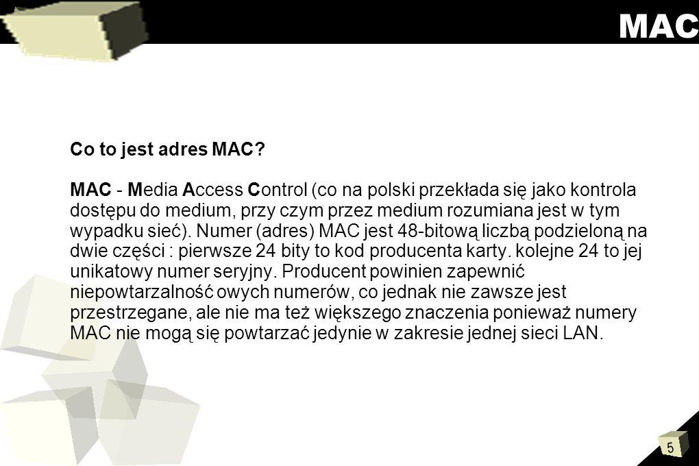 5 MAC Co to jest adres MAC? MAC - Media Access Control (co na polski przekłada się jako kontrola dostępu do medium, przy czym przez medium rozumiana j