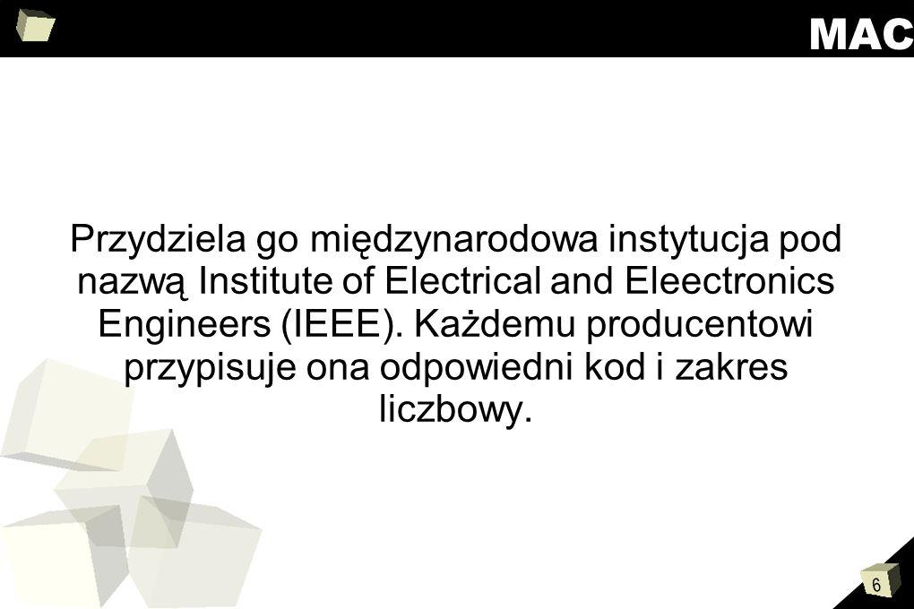 6 MAC Przydziela go międzynarodowa instytucja pod nazwą Institute of Electrical and Eleectronics Engineers (IEEE). Każdemu producentowi przypisuje ona