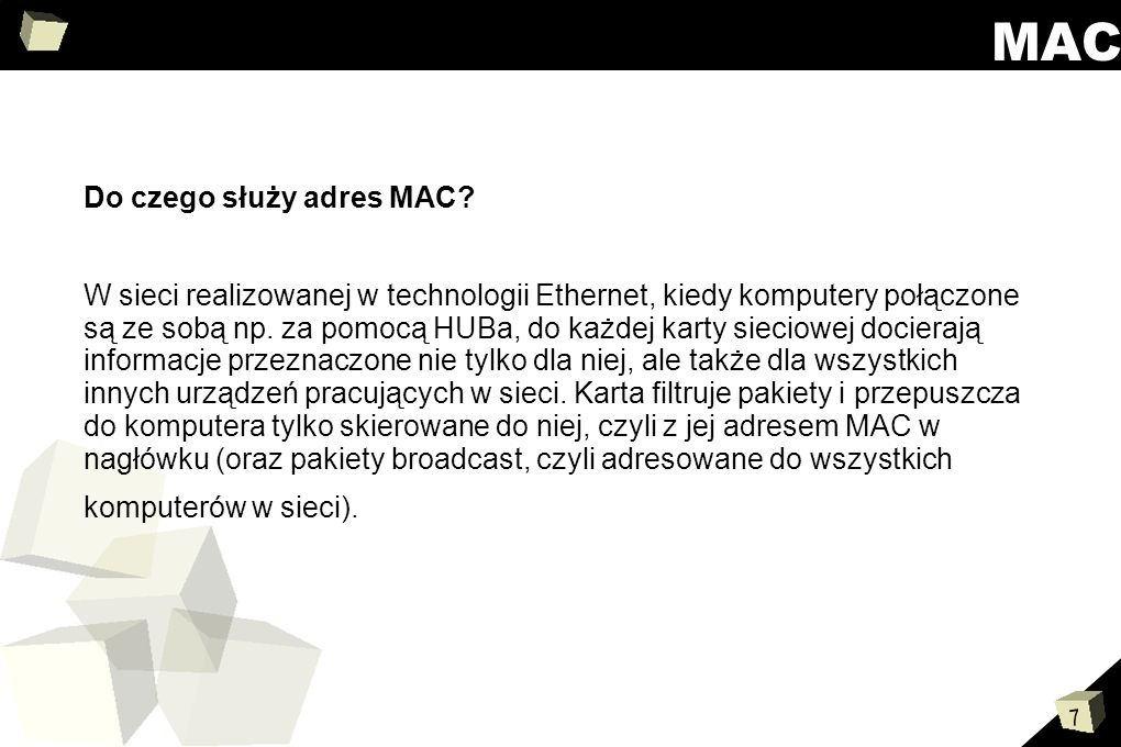 7 MAC Do czego służy adres MAC? W sieci realizowanej w technologii Ethernet, kiedy komputery połączone są ze sobą np. za pomocą HUBa, do każdej karty